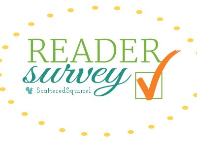 My very first Reader Survey, just a few questions to help me keep bringing you the posts you want! | ScatteredSquirrel.com
