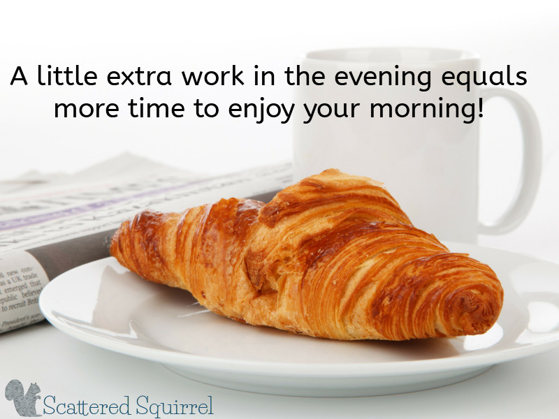 Spending a few extra minutes getting ready in the evening means you have more time to enjoy in the morning!