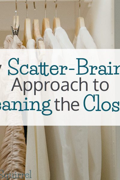 Some people plan when to clean the closets, I prefer to take a more scatter-brained approach