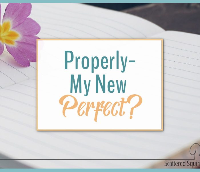 Properly – My New Perfect?