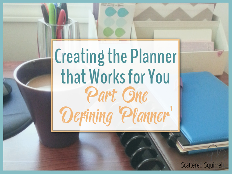 Creating the Planner that Works for You takes a little though and well... a little planning. Step one is defining what the term planner really means.