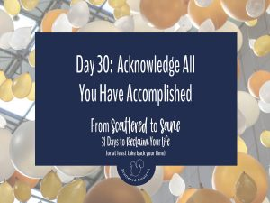 Take time to acknowledge and celebrate all you've accomplished during the From Scattered to Sane series.