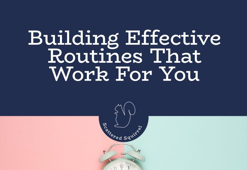 By building effective routines that work for you, you'll be able to move through your days smoothly and efficiently.